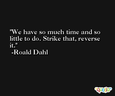 We have so much time and so little to do. Strike that, reverse it. -Roald Dahl