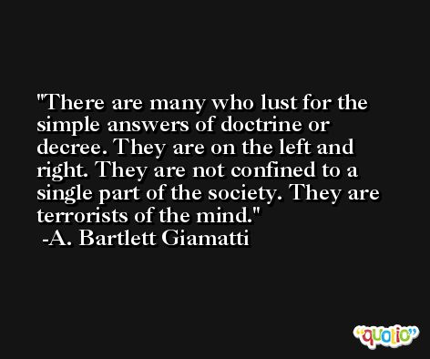 There are many who lust for the simple answers of doctrine or decree. They are on the left and right. They are not confined to a single part of the society. They are terrorists of the mind. -A. Bartlett Giamatti