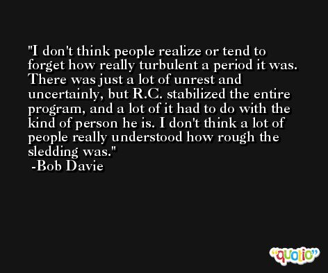 I don't think people realize or tend to forget how really turbulent a period it was. There was just a lot of unrest and uncertainly, but R.C. stabilized the entire program, and a lot of it had to do with the kind of person he is. I don't think a lot of people really understood how rough the sledding was. -Bob Davie
