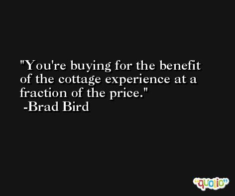 You're buying for the benefit of the cottage experience at a fraction of the price. -Brad Bird