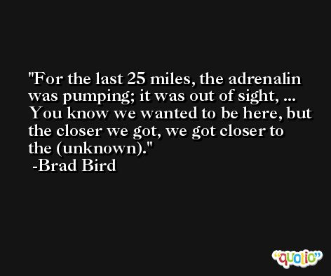 For the last 25 miles, the adrenalin was pumping; it was out of sight, ... You know we wanted to be here, but the closer we got, we got closer to the (unknown). -Brad Bird