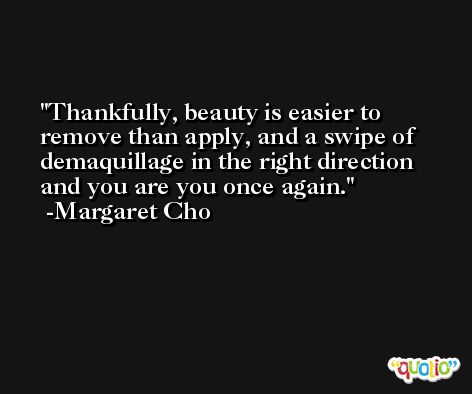 Thankfully, beauty is easier to remove than apply, and a swipe of demaquillage in the right direction and you are you once again. -Margaret Cho