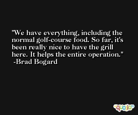 We have everything, including the normal golf-course food. So far, it's been really nice to have the grill here. It helps the entire operation. -Brad Bogard