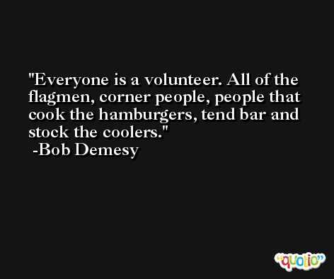 Everyone is a volunteer. All of the flagmen, corner people, people that cook the hamburgers, tend bar and stock the coolers. -Bob Demesy