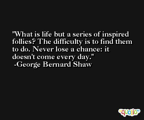 What is life but a series of inspired follies? The difficulty is to find them to do. Never lose a chance: it doesn't come every day. -George Bernard Shaw