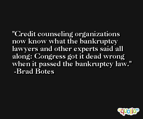 Credit counseling organizations now know what the bankruptcy lawyers and other experts said all along: Congress got it dead wrong when it passed the bankruptcy law. -Brad Botes
