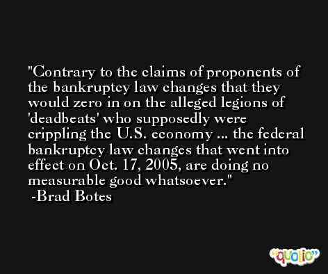 Contrary to the claims of proponents of the bankruptcy law changes that they would zero in on the alleged legions of 'deadbeats' who supposedly were crippling the U.S. economy ... the federal bankruptcy law changes that went into effect on Oct. 17, 2005, are doing no measurable good whatsoever. -Brad Botes