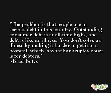 The problem is that people are in serious debt in this country. Outstanding consumer debt is at all-time highs, and debt is like an illness. You don't solve an illness by making it harder to get into a hospital, which is what bankruptcy court is for debtors. -Brad Botes