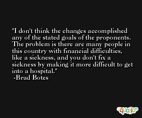 I don't think the changes accomplished any of the stated goals of the proponents. The problem is there are many people in this country with financial difficulties, like a sickness, and you don't fix a sickness by making it more difficult to get into a hospital. -Brad Botes