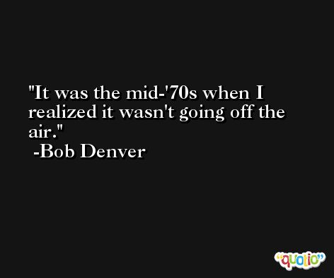 It was the mid-'70s when I realized it wasn't going off the air. -Bob Denver