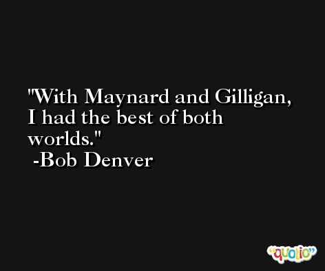 With Maynard and Gilligan, I had the best of both worlds. -Bob Denver