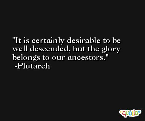 It is certainly desirable to be well descended, but the glory belongs to our ancestors. -Plutarch