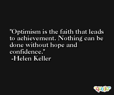 Optimism is the faith that leads to achievement. Nothing can be done without hope and confidence. -Helen Keller