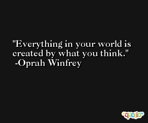 Everything in your world is created by what you think. -Oprah Winfrey