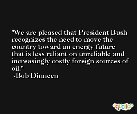 We are pleased that President Bush recognizes the need to move the country toward an energy future that is less reliant on unreliable and increasingly costly foreign sources of oil. -Bob Dinneen