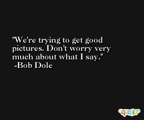 We're trying to get good pictures. Don't worry very much about what I say. -Bob Dole