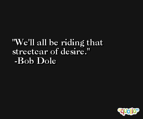 We'll all be riding that streetcar of desire. -Bob Dole