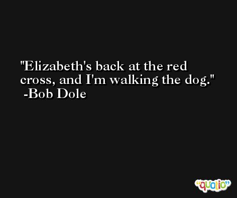 Elizabeth's back at the red cross, and I'm walking the dog. -Bob Dole