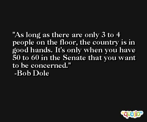 As long as there are only 3 to 4 people on the floor, the country is in good hands. It's only when you have 50 to 60 in the Senate that you want to be concerned. -Bob Dole