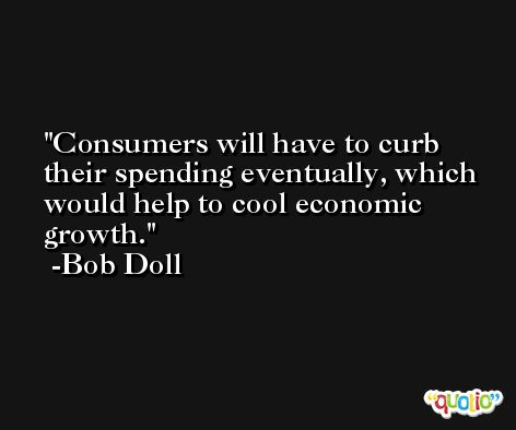 Consumers will have to curb their spending eventually, which would help to cool economic growth. -Bob Doll