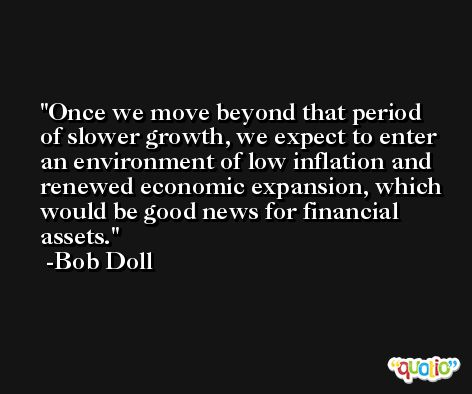 Once we move beyond that period of slower growth, we expect to enter an environment of low inflation and renewed economic expansion, which would be good news for financial assets. -Bob Doll