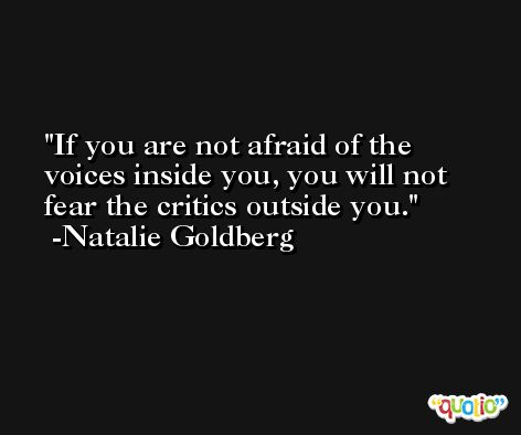 If you are not afraid of the voices inside you, you will not fear the critics outside you. -Natalie Goldberg
