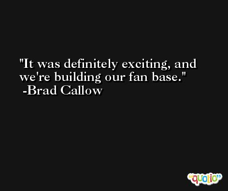 It was definitely exciting, and we're building our fan base. -Brad Callow