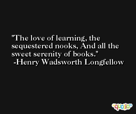 The love of learning, the sequestered nooks, And all the sweet serenity of books. -Henry Wadsworth Longfellow