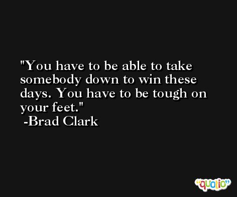 You have to be able to take somebody down to win these days. You have to be tough on your feet. -Brad Clark
