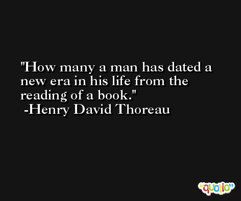 How many a man has dated a new era in his life from the reading of a book. -Henry David Thoreau