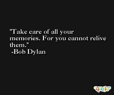 Take care of all your memories. For you cannot relive them. -Bob Dylan