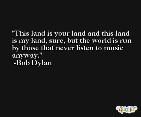 This land is your land and this land is my land, sure, but the world is run by those that never listen to music anyway. -Bob Dylan