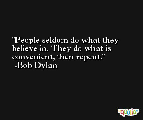 People seldom do what they believe in. They do what is convenient, then repent. -Bob Dylan