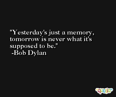 Yesterday's just a memory, tomorrow is never what it's supposed to be. -Bob Dylan