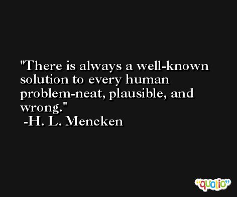 There is always a well-known solution to every human problem-neat, plausible, and wrong. -H. L. Mencken