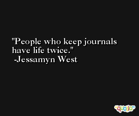 People who keep journals have life twice. -Jessamyn West