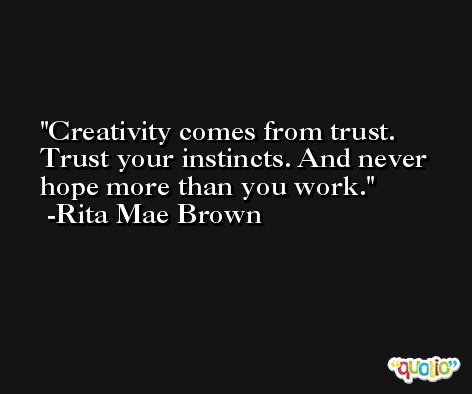 Creativity comes from trust. Trust your instincts. And never hope more than you work. -Rita Mae Brown