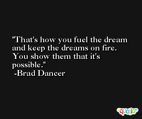 That's how you fuel the dream and keep the dreams on fire. You show them that it's possible. -Brad Dancer