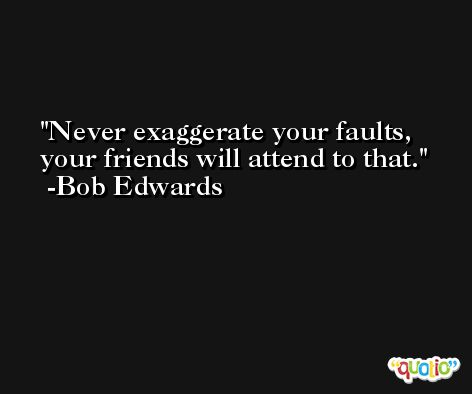 Never exaggerate your faults, your friends will attend to that. -Bob Edwards