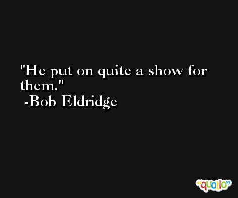 He put on quite a show for them. -Bob Eldridge