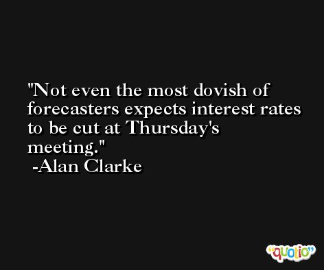Not even the most dovish of forecasters expects interest rates to be cut at Thursday's meeting. -Alan Clarke