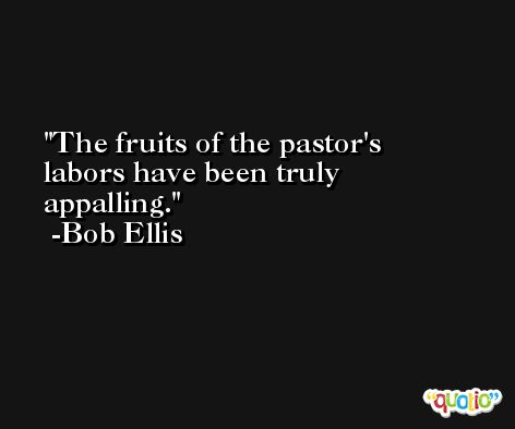 The fruits of the pastor's labors have been truly appalling. -Bob Ellis