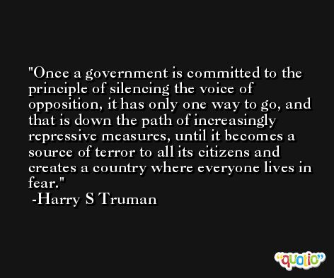 Once a government is committed to the principle of silencing the voice of opposition, it has only one way to go, and that is down the path of increasingly repressive measures, until it becomes a source of terror to all its citizens and creates a country where everyone lives in fear. -Harry S Truman