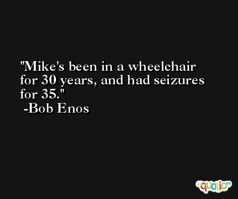 Mike's been in a wheelchair for 30 years, and had seizures for 35. -Bob Enos