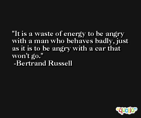 It is a waste of energy to be angry with a man who behaves badly, just as it is to be angry with a car that won't go. -Bertrand Russell