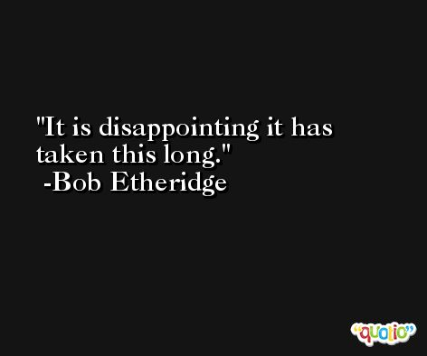 It is disappointing it has taken this long. -Bob Etheridge
