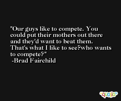 Our guys like to compete. You could put their mothers out there and they'd want to beat them. That's what I like to see?who wants to compete? -Brad Fairchild