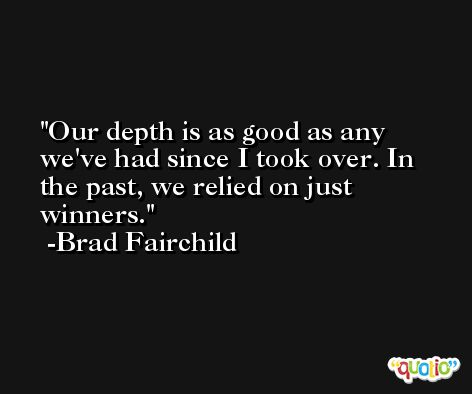 Our depth is as good as any we've had since I took over. In the past, we relied on just winners. -Brad Fairchild