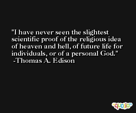 I have never seen the slightest scientific proof of the religious idea of heaven and hell, of future life for individuals, or of a personal God. -Thomas A. Edison