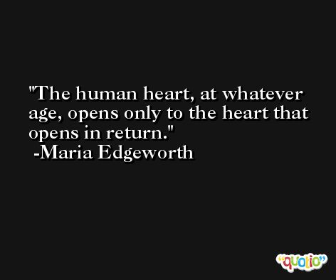 The human heart, at whatever age, opens only to the heart that opens in return. -Maria Edgeworth